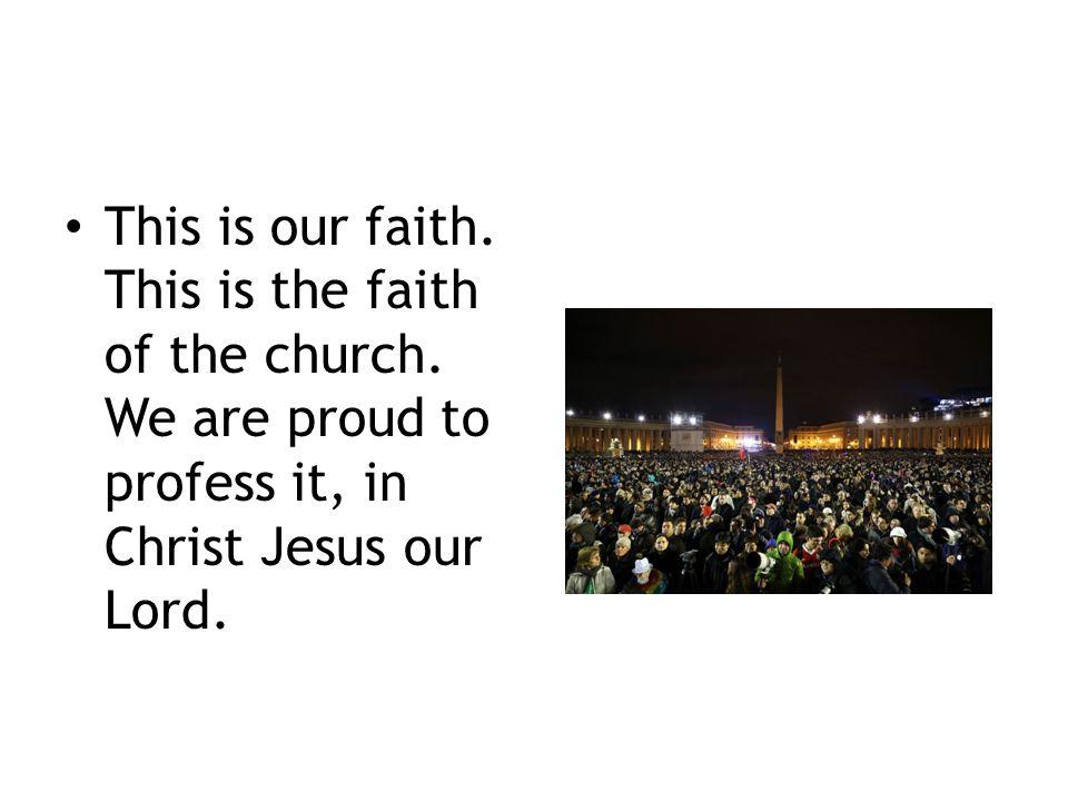 This is our faith. This is the faith of the church.