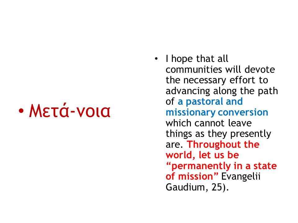 Μετά-νοια I hope that all communities will devote the necessary effort to advancing along the path of a pastoral and missionary conversion which canno