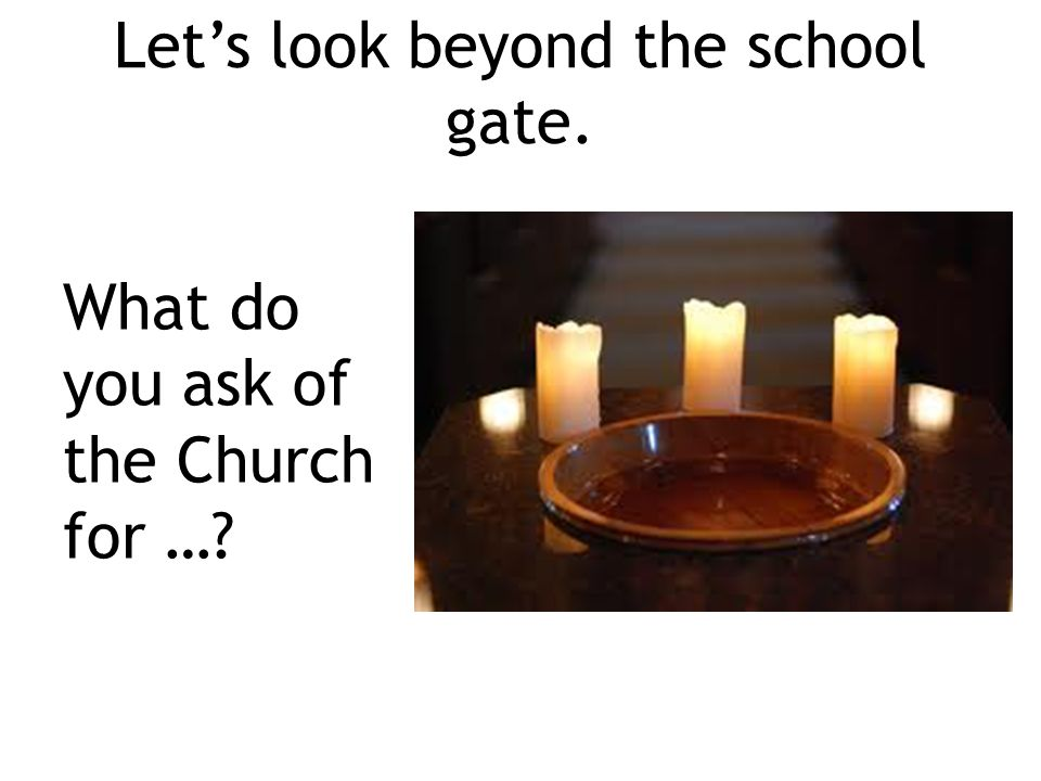 Let's look beyond the school gate. What do you ask of the Church for …