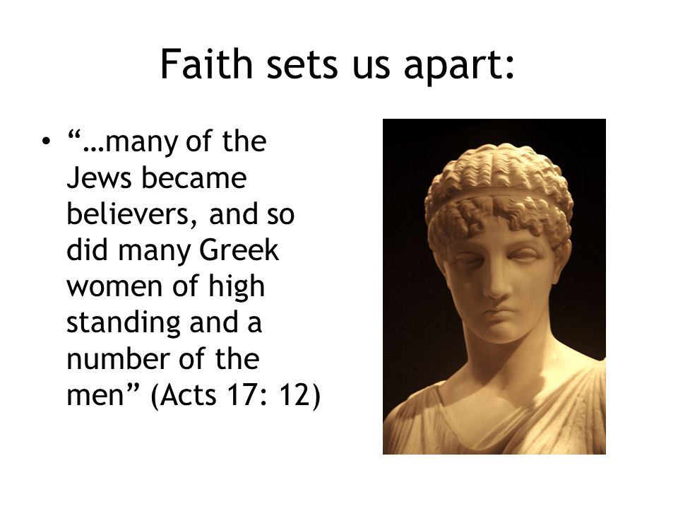 Faith sets us apart: …many of the Jews became believers, and so did many Greek women of high standing and a number of the men (Acts 17: 12)