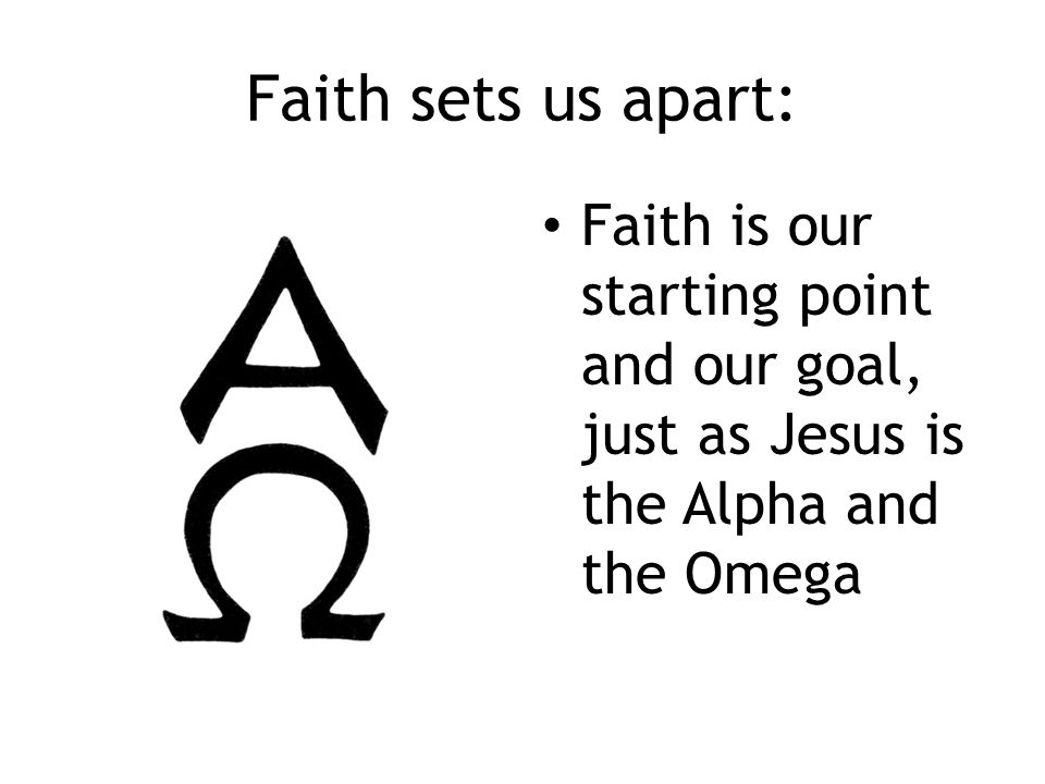 Faith sets us apart: Faith is our starting point and our goal, just as Jesus is the Alpha and the Omega
