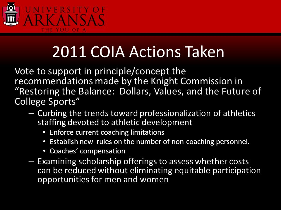 2011 COIA Actions Taken Vote to support in principle/concept the recommendations made by the Knight Commission in Restoring the Balance: Dollars, Values, and the Future of College Sports – Curbing the trends toward professionalization of athletics staffing devoted to athletic development Enforce current coaching limitations Establish new rules on the number of non-coaching personnel.