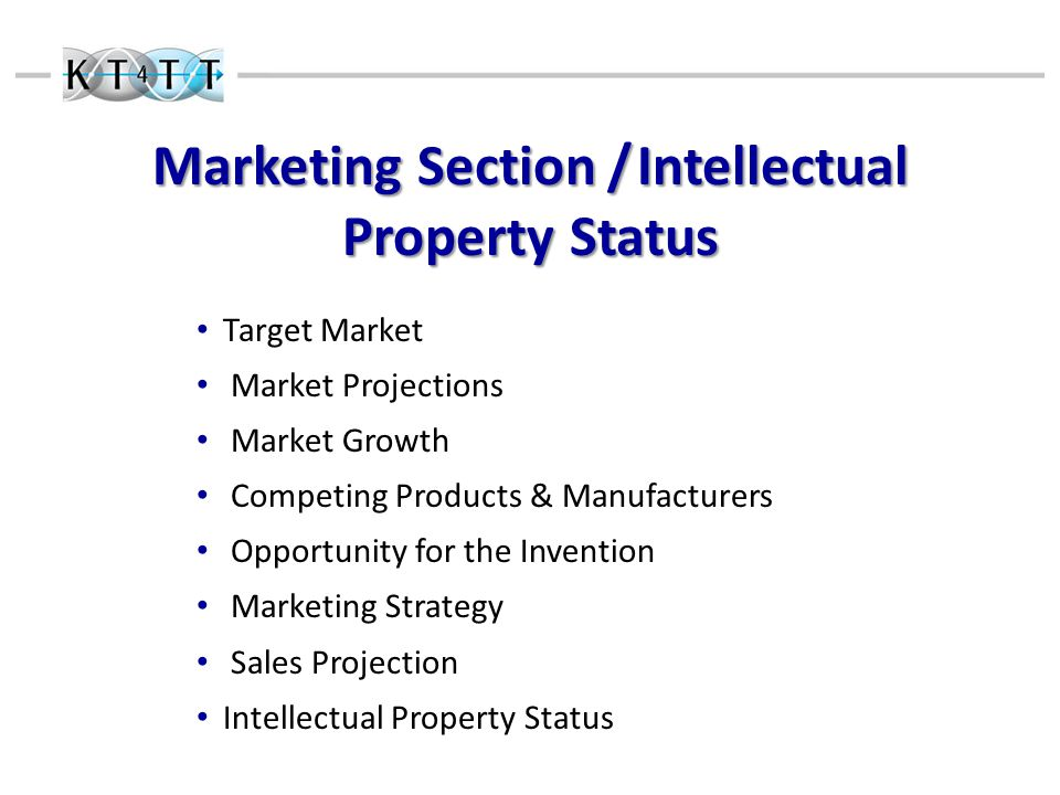 Marketing Section / Intellectual Property Status Target Market Market Projections Market Growth Competing Products & Manufacturers Opportunity for the Invention Marketing Strategy Sales Projection Intellectual Property Status