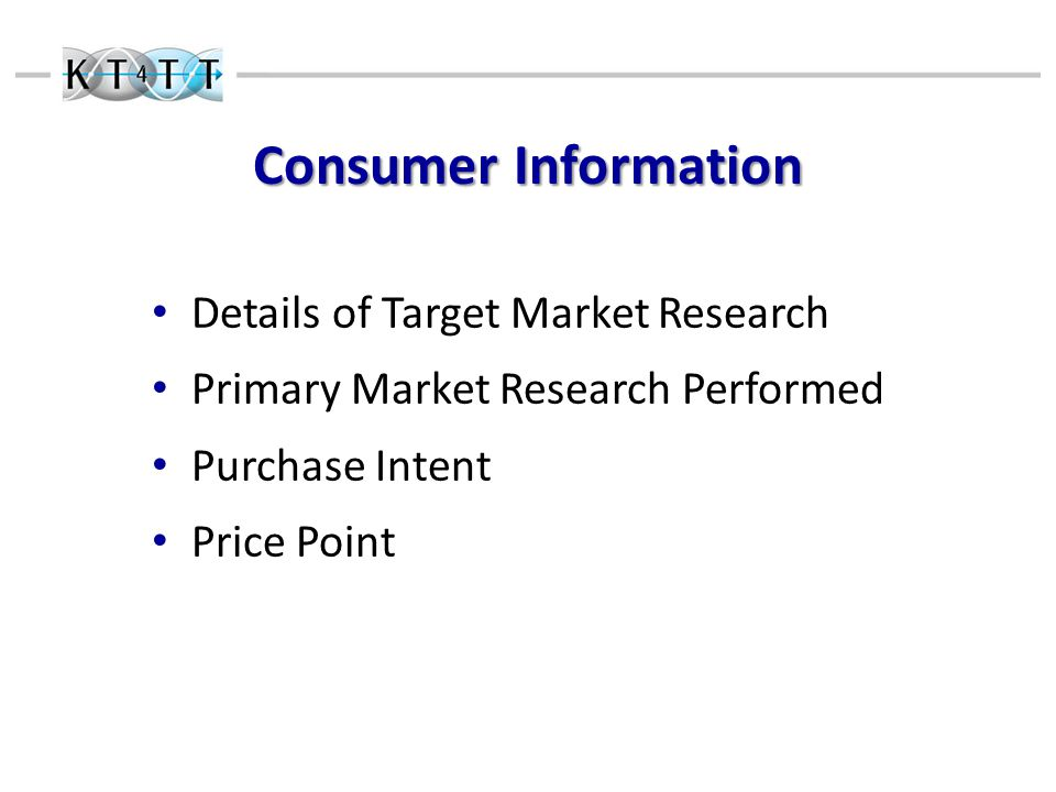 Consumer Information Details of Target Market Research Primary Market Research Performed Purchase Intent Price Point