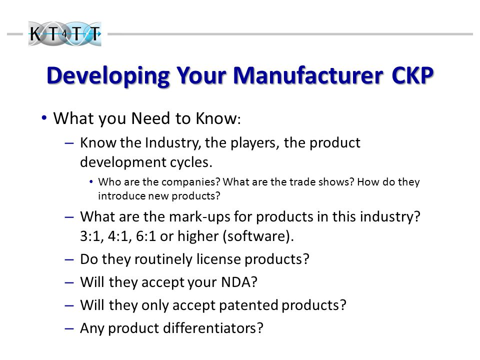 Developing Your Manufacturer CKP What you Need to Know : – Know the Industry, the players, the product development cycles.