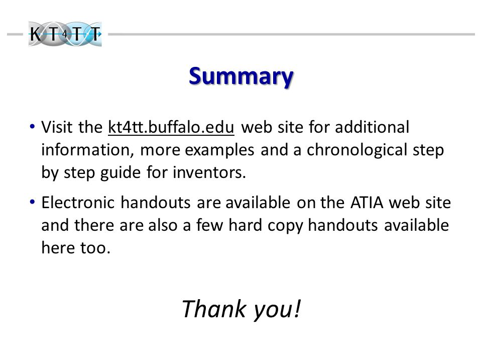 Summary Visit the kt4tt.buffalo.edu web site for additional information, more examples and a chronological step by step guide for inventors.