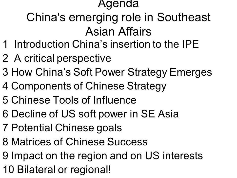 Agenda China s emerging role in Southeast Asian Affairs 1 Introduction China's insertion to the IPE 2 A critical perspective 3 How China's Soft Power Strategy Emerges 4 Components of Chinese Strategy 5 Chinese Tools of Influence 6 Decline of US soft power in SE Asia 7 Potential Chinese goals 8 Matrices of Chinese Success 9 Impact on the region and on US interests 10 Bilateral or regional!