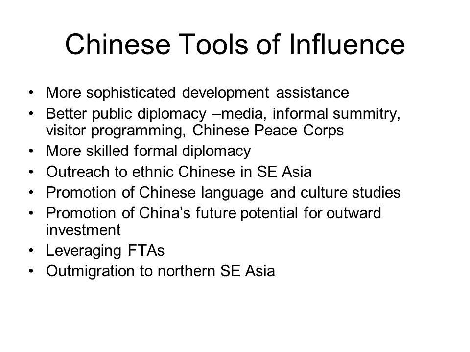 Chinese Tools of Influence More sophisticated development assistance Better public diplomacy –media, informal summitry, visitor programming, Chinese Peace Corps More skilled formal diplomacy Outreach to ethnic Chinese in SE Asia Promotion of Chinese language and culture studies Promotion of China's future potential for outward investment Leveraging FTAs Outmigration to northern SE Asia