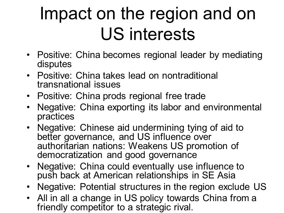 Impact on the region and on US interests Positive: China becomes regional leader by mediating disputes Positive: China takes lead on nontraditional transnational issues Positive: China prods regional free trade Negative: China exporting its labor and environmental practices Negative: Chinese aid undermining tying of aid to better governance, and US influence over authoritarian nations: Weakens US promotion of democratization and good governance Negative: China could eventually use influence to push back at American relationships in SE Asia Negative: Potential structures in the region exclude US All in all a change in US policy towards China from a friendly competitor to a strategic rival.