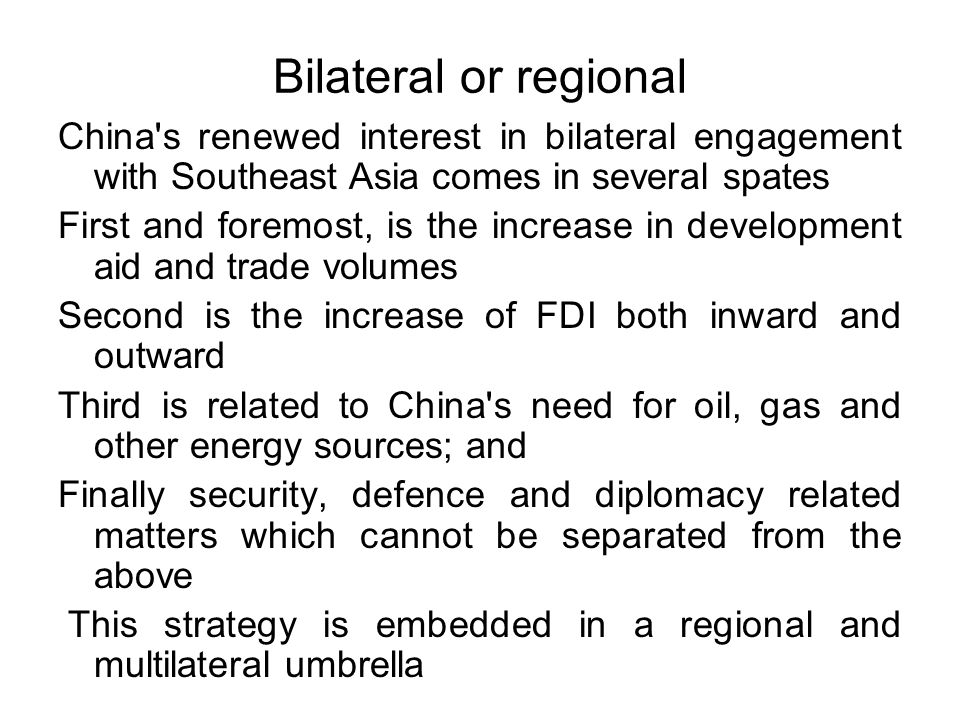 Bilateral or regional China s renewed interest in bilateral engagement with Southeast Asia comes in several spates First and foremost, is the increase in development aid and trade volumes Second is the increase of FDI both inward and outward Third is related to China s need for oil, gas and other energy sources; and Finally security, defence and diplomacy related matters which cannot be separated from the above This strategy is embedded in a regional and multilateral umbrella