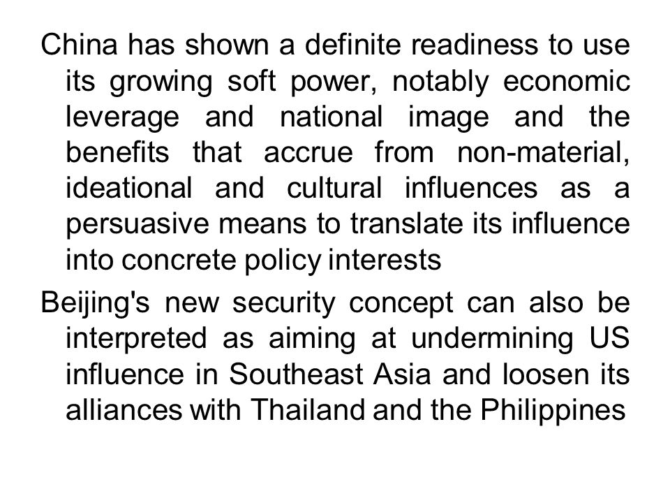 China has shown a definite readiness to use its growing soft power, notably economic leverage and national image and the benefits that accrue from non-material, ideational and cultural influences as a persuasive means to translate its influence into concrete policy interests Beijing s new security concept can also be interpreted as aiming at undermining US influence in Southeast Asia and loosen its alliances with Thailand and the Philippines