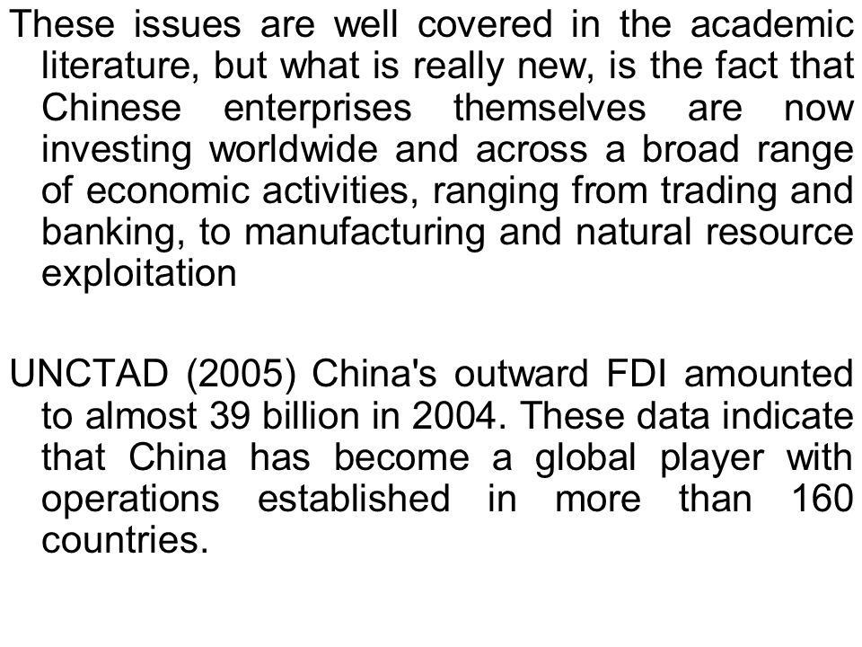 These issues are well covered in the academic literature, but what is really new, is the fact that Chinese enterprises themselves are now investing worldwide and across a broad range of economic activities, ranging from trading and banking, to manufacturing and natural resource exploitation UNCTAD (2005) China s outward FDI amounted to almost 39 billion in 2004.