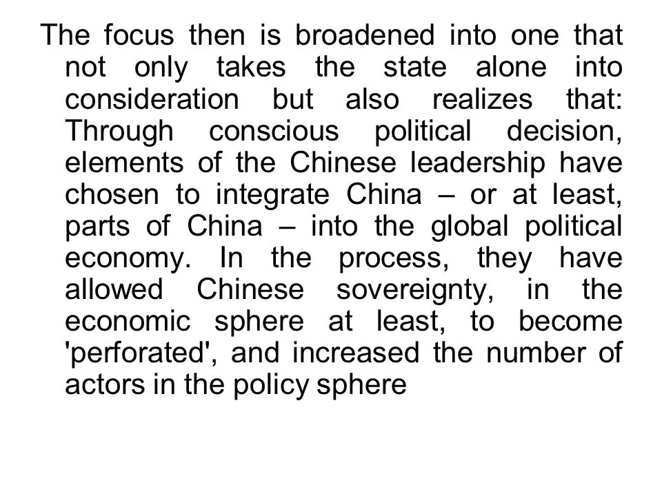 The focus then is broadened into one that not only takes the state alone into consideration but also realizes that: Through conscious political decision, elements of the Chinese leadership have chosen to integrate China – or at least, parts of China – into the global political economy.