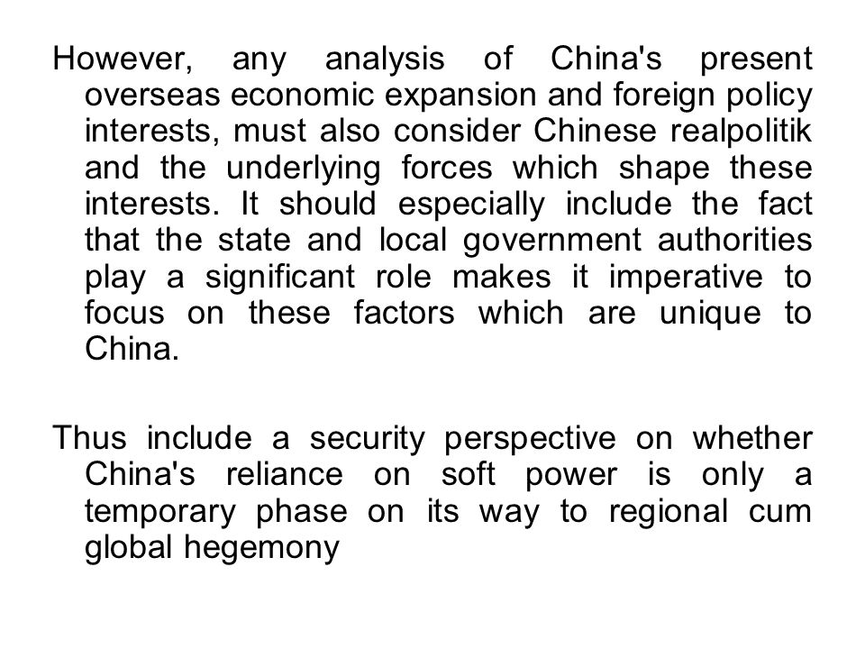 However, any analysis of China s present overseas economic expansion and foreign policy interests, must also consider Chinese realpolitik and the underlying forces which shape these interests.