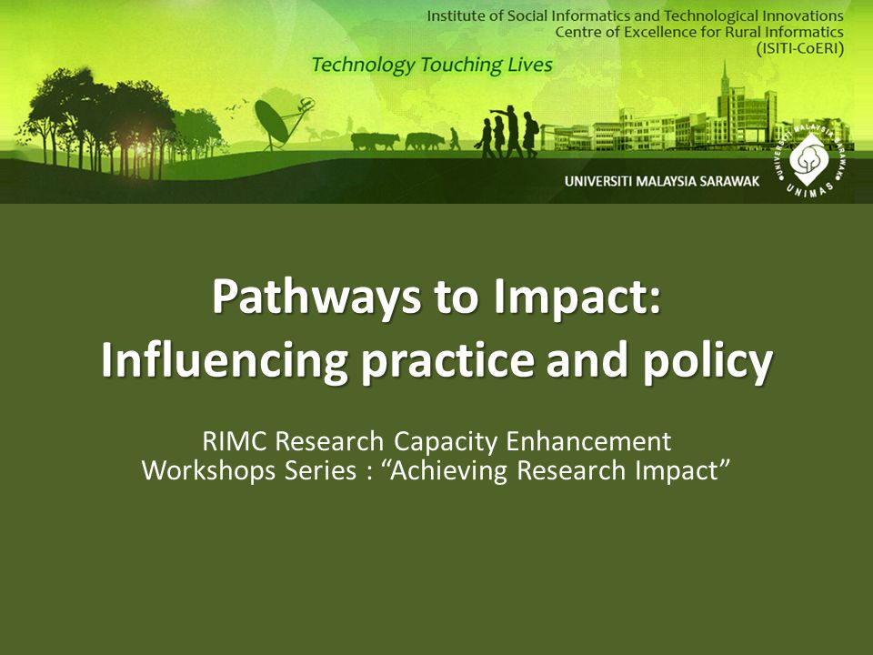 Pathways to Impact: Influencing practice and policy Activities that will increase the likelihood of potential economic and societal impacts being achieved The demonstrable contribution that excellent research makes to society and the economy by: – fostering global economic performance, and competitiveness – increasing the effectiveness of public services and policy – enhancing quality of life, health and creative output.