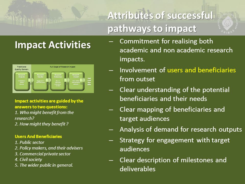 Types of Impact Activities Exploiting research findings Exploiting research findings – Collaborative partnerships, intellectual property protection Communications and Engagement Communications and Engagement – Research secondments, special events, workshops, publications, media publicity, websites and interactive media, media relations and public affairs professionals Capacity and involvement Capacity and involvement – Who is likely/best able to undertake impact activities.
