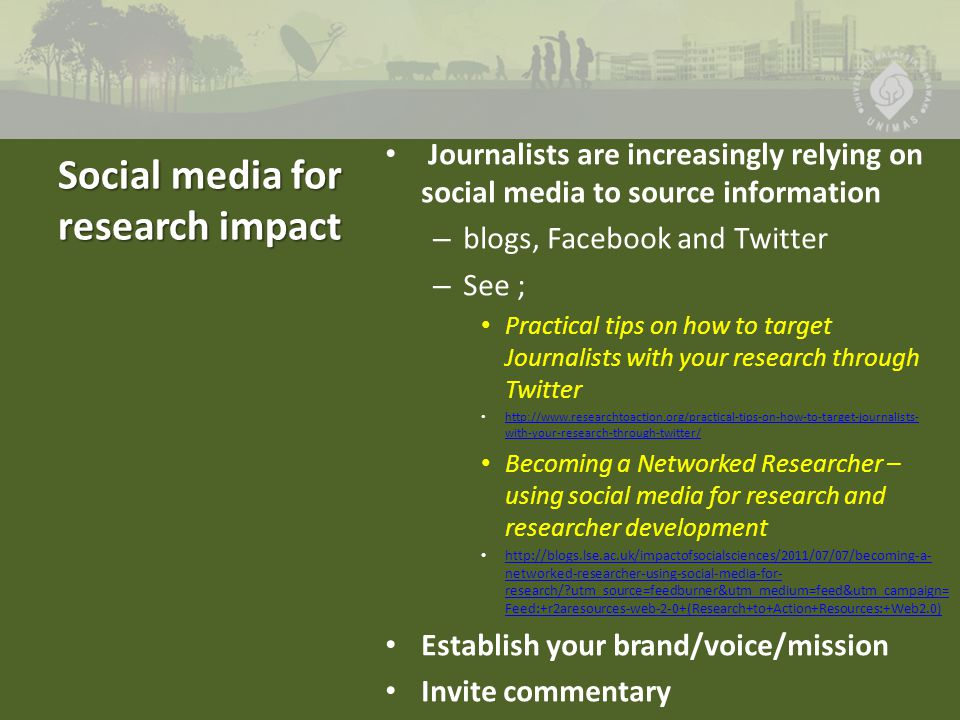 Social media for research impact Journalists are increasingly relying on social media to source information – blogs, Facebook and Twitter – See ; Practical tips on how to target Journalists with your research through Twitter http://www.researchtoaction.org/practical-tips-on-how-to-target-journalists- with-your-research-through-twitter/ http://www.researchtoaction.org/practical-tips-on-how-to-target-journalists- with-your-research-through-twitter/ Becoming a Networked Researcher – using social media for research and researcher development http://blogs.lse.ac.uk/impactofsocialsciences/2011/07/07/becoming-a- networked-researcher-using-social-media-for- research/ utm_source=feedburner&utm_medium=feed&utm_campaign= Feed:+r2aresources-web-2-0+(Research+to+Action+Resources:+Web2.0) http://blogs.lse.ac.uk/impactofsocialsciences/2011/07/07/becoming-a- networked-researcher-using-social-media-for- research/ utm_source=feedburner&utm_medium=feed&utm_campaign= Feed:+r2aresources-web-2-0+(Research+to+Action+Resources:+Web2.0) Establish your brand/voice/mission Invite commentary