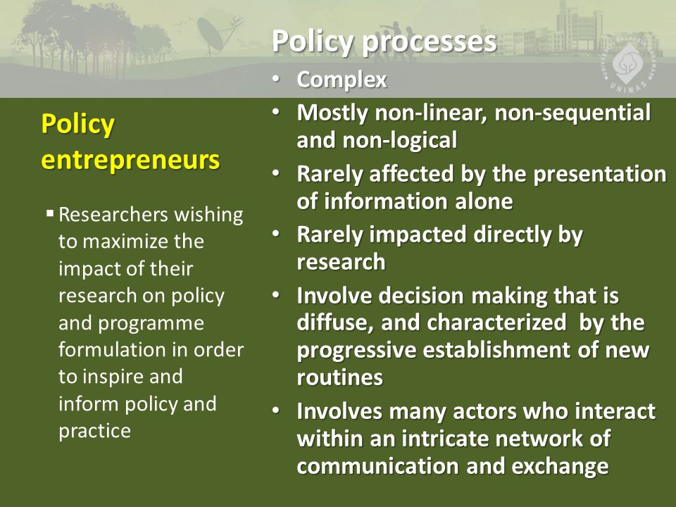 Policy entrepreneurs Policy processes Complex Complex Mostly non-linear, non-sequential and non-logical Mostly non-linear, non-sequential and non-logical Rarely affected by the presentation of information alone Rarely affected by the presentation of information alone Rarely impacted directly by research Rarely impacted directly by research Involve decision making that is diffuse, and characterized by the progressive establishment of new routines Involve decision making that is diffuse, and characterized by the progressive establishment of new routines Involves many actors who interact within an intricate network of communication and exchange Involves many actors who interact within an intricate network of communication and exchange  Researchers wishing to maximize the impact of their research on policy and programme formulation in order to inspire and inform policy and practice