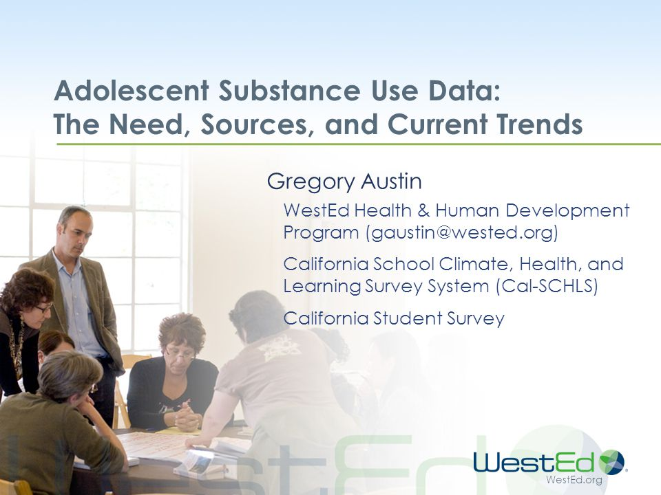 WestEd.org Immediate Challenges to Data Availability Schools remain the most efficient venue for data collection but resistance growing  Title 4 defunding ended CDE requirement and source of covering survey costs  Aggravated by budget cuts and testing stresses If schools stop survey, lose not only local data but aggregate county and state data.