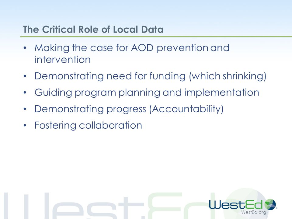 WestEd.org The Critical Role of Local Data Making the case for AOD prevention and intervention Demonstrating need for funding (which shrinking) Guiding program planning and implementation Demonstrating progress (Accountability) Fostering collaboration