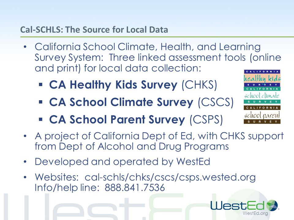 WestEd.org Cal-SCHLS: The Source for Local Data California School Climate, Health, and Learning Survey System: Three linked assessment tools (online and print) for local data collection:  CA Healthy Kids Survey (CHKS)  CA School Climate Survey (CSCS)  CA School Parent Survey (CSPS) A project of California Dept of Ed, with CHKS support from Dept of Alcohol and Drug Programs Developed and operated by WestEd Websites: cal-schls/chks/cscs/csps.wested.org Info/help line: 888.841.7536