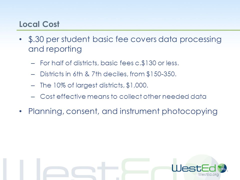 WestEd.org Local Cost $.30 per student basic fee covers data processing and reporting – For half of districts, basic fees c.$130 or less.