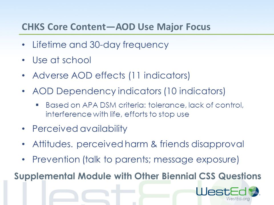 WestEd.org CHKS Core Content—AOD Use Major Focus Lifetime and 30-day frequency Use at school Adverse AOD effects (11 indicators) AOD Dependency indicators (10 indicators)  Based on APA DSM criteria: tolerance, lack of control, interference with life, efforts to stop use Perceived availability Attitudes.