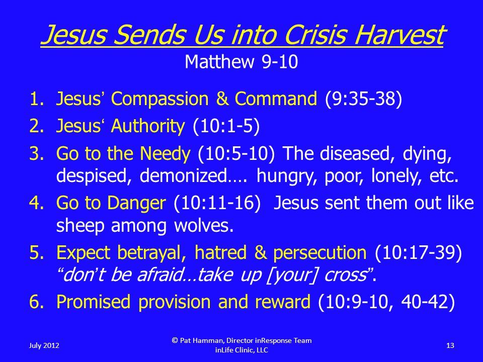 Jesus Sends Us into Crisis Harvest Matthew 9-10 1.Jesus' Compassion & Command (9:35-38) 2.Jesus' Authority (10:1-5) 3.Go to the Needy (10:5-10) The diseased, dying, despised, demonized….