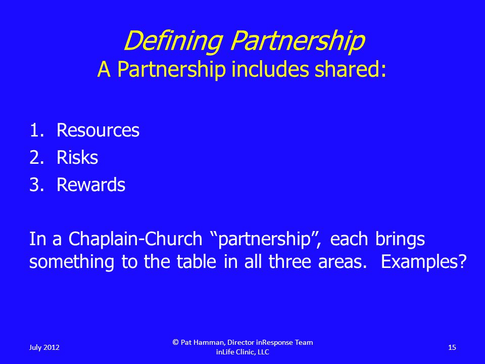 Defining Partnership A Partnership includes shared: 1.Resources 2.Risks 3.Rewards In a Chaplain-Church partnership , each brings something to the table in all three areas.