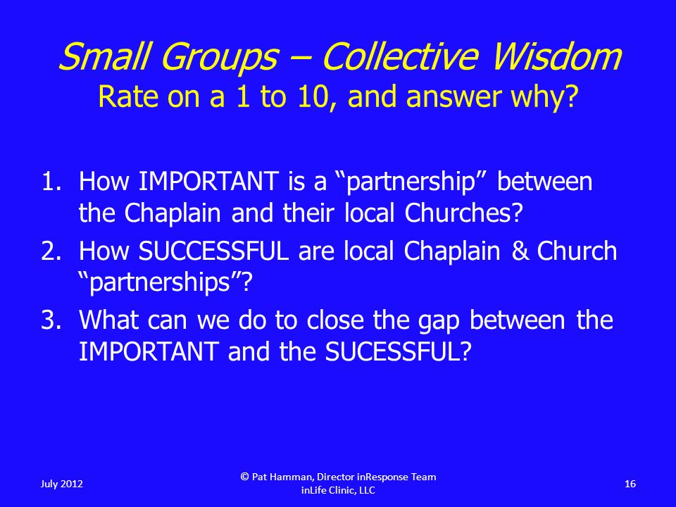 """Small Groups – Collective Wisdom Rate on a 1 to 10, and answer why? 1.How IMPORTANT is a """"partnership"""" between the Chaplain and their local Churches?"""