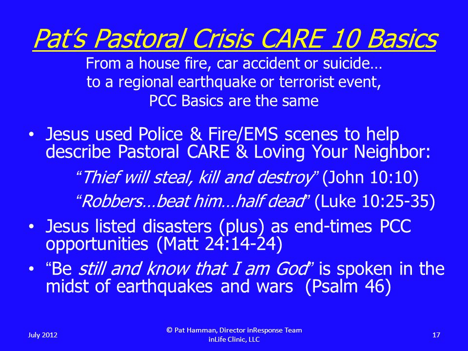 Jesus used Police & Fire/EMS scenes to help describe Pastoral CARE & Loving Your Neighbor: Thief will steal, kill and destroy (John 10:10) Robbers…beat him…half dead (Luke 10:25-35) Jesus listed disasters (plus) as end-times PCC opportunities (Matt 24:14-24) Be still and know that I am God is spoken in the midst of earthquakes and wars (Psalm 46) July 2012 © Pat Hamman, Director inResponse Team inLife Clinic, LLC 17 Pat's Pastoral Crisis CARE 10 Basics From a house fire, car accident or suicide… to a regional earthquake or terrorist event, PCC Basics are the same