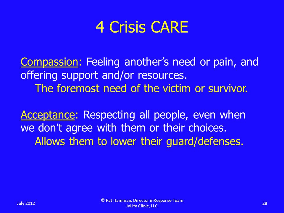 4 Crisis CARE July 2012 © Pat Hamman, Director inResponse Team inLife Clinic, LLC 28 Compassion: Feeling another's need or pain, and offering support and/or resources.
