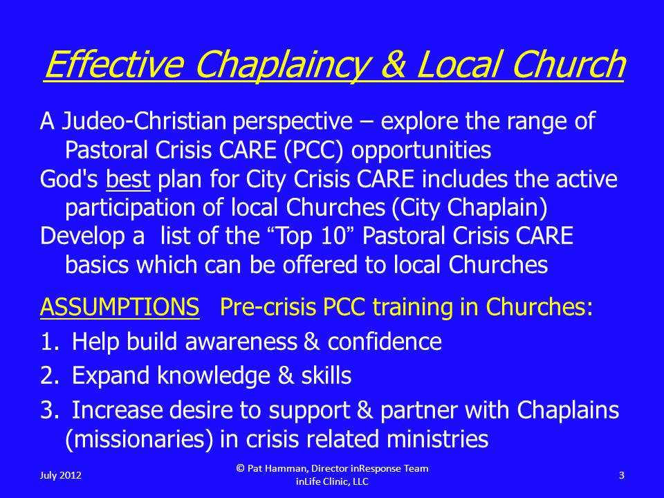 Precipitating Event(s) Perception of event/situation Life Experience, Worldview & Faith Coping Skills (internal) Resources (external) 24 Crisis = OUT OF BALANCE July 2012 © Pat Hamman, Director inResponse Team inLife Clinic, LLC 3 Anatomy of a Crisis Crisis Formula = PE(s) + P + LEF + CS + R
