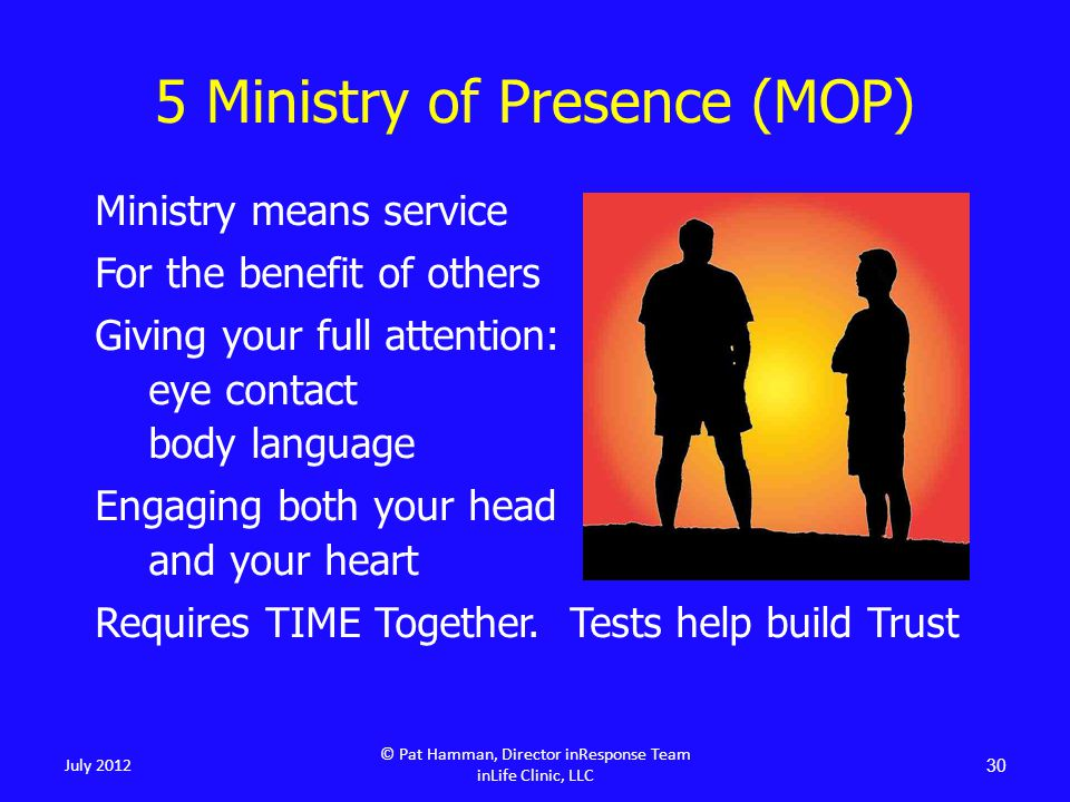 5 Ministry of Presence (MOP) Ministry means service For the benefit of others Giving your full attention: eye contact body language Engaging both your head and your heart Requires TIME Together.