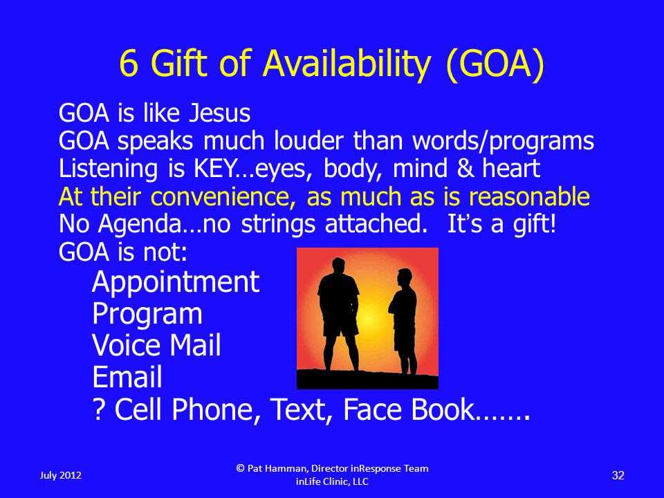 6 Gift of Availability (GOA) GOA is like Jesus GOA speaks much louder than words/programs Listening is KEY…eyes, body, mind & heart At their convenien