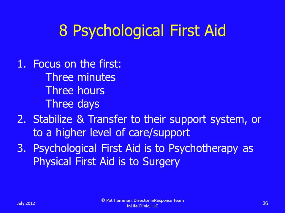 36 8 Psychological First Aid July 2012 1.Focus on the first: Three minutes Three hours Three days 2.Stabilize & Transfer to their support system, or to a higher level of care/support 3.Psychological First Aid is to Psychotherapy as Physical First Aid is to Surgery © Pat Hamman, Director inResponse Team inLife Clinic, LLC