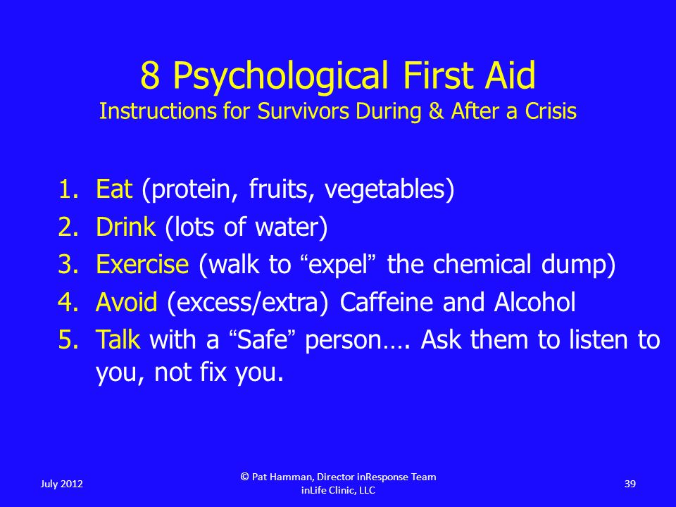 1.Eat (protein, fruits, vegetables) 2.Drink (lots of water) 3.Exercise (walk to expel the chemical dump) 4.Avoid (excess/extra) Caffeine and Alcohol 5.Talk with a Safe person….