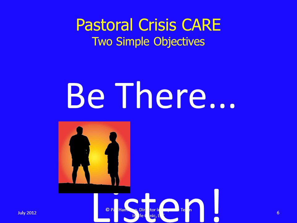Pastoral Crisis CARE Two Simple Objectives Be There... Listen! 6 July 2012 © Pat Hamman, Director inResponse Team inLife Clinic, LLC