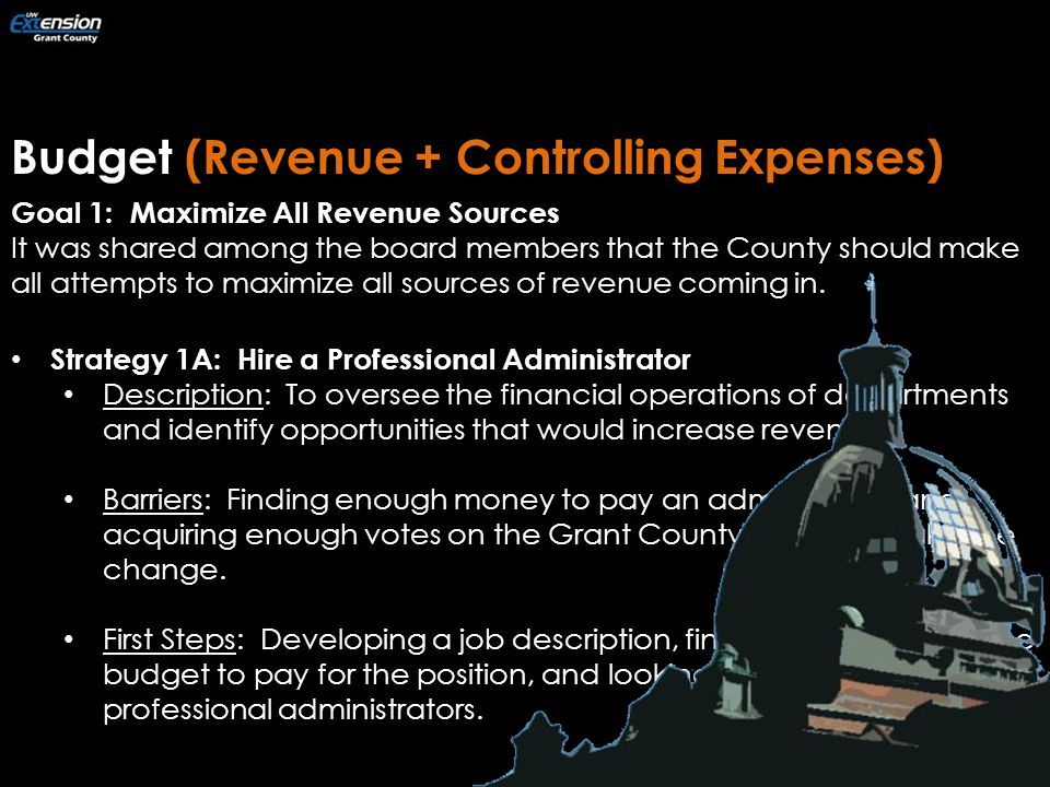 Budget (Revenue + Controlling Expenses) Goal 1: Maximize All Revenue Sources It was shared among the board members that the County should make all attempts to maximize all sources of revenue coming in.