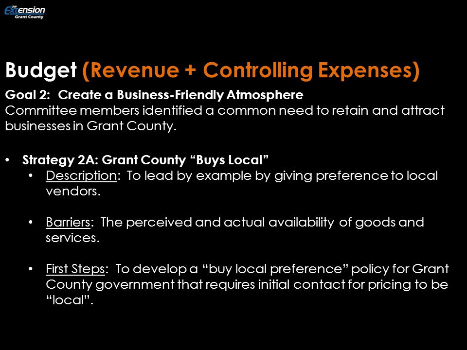 Budget (Revenue + Controlling Expenses) Goal 2: Create a Business-Friendly Atmosphere Committee members identified a common need to retain and attract businesses in Grant County.
