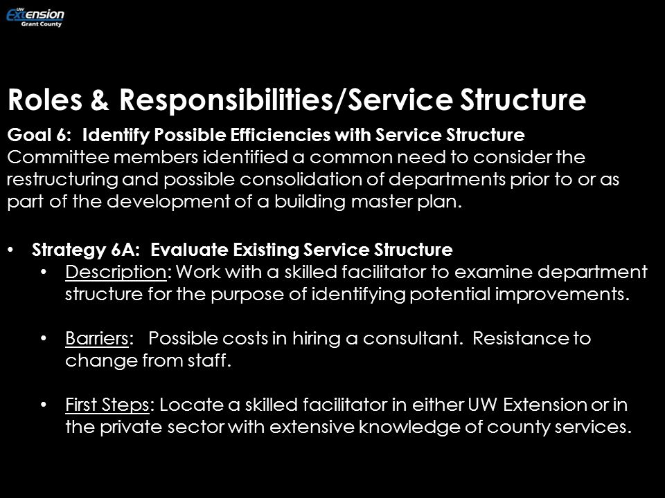 Roles & Responsibilities/Service Structure Goal 6: Identify Possible Efficiencies with Service Structure Committee members identified a common need to consider the restructuring and possible consolidation of departments prior to or as part of the development of a building master plan.