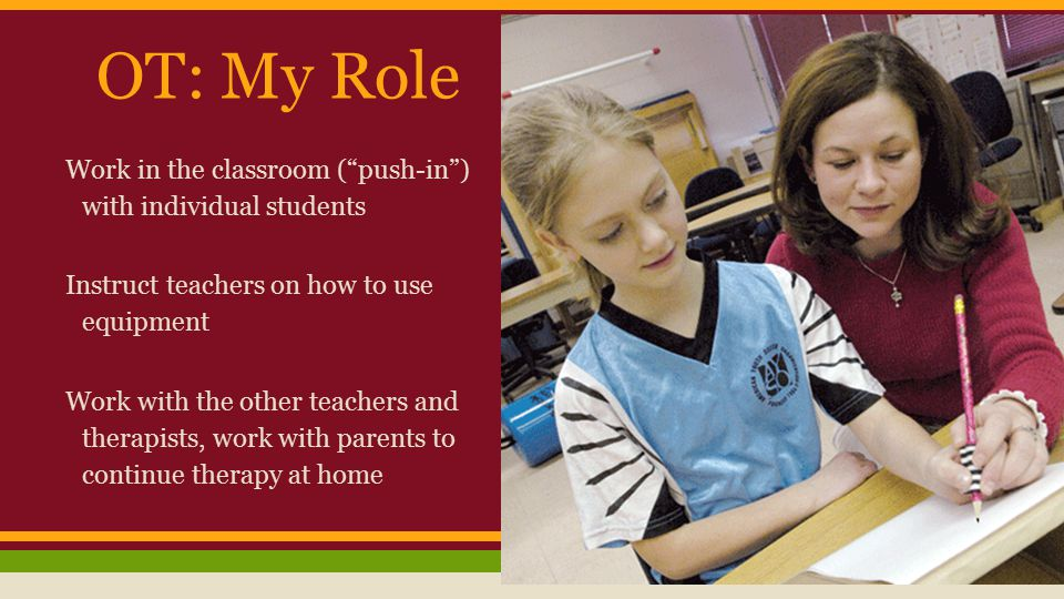 OT: My Role Work in the classroom ( push-in ) with individual students Instruct teachers on how to use equipment Work with the other teachers and therapists, work with parents to continue therapy at home