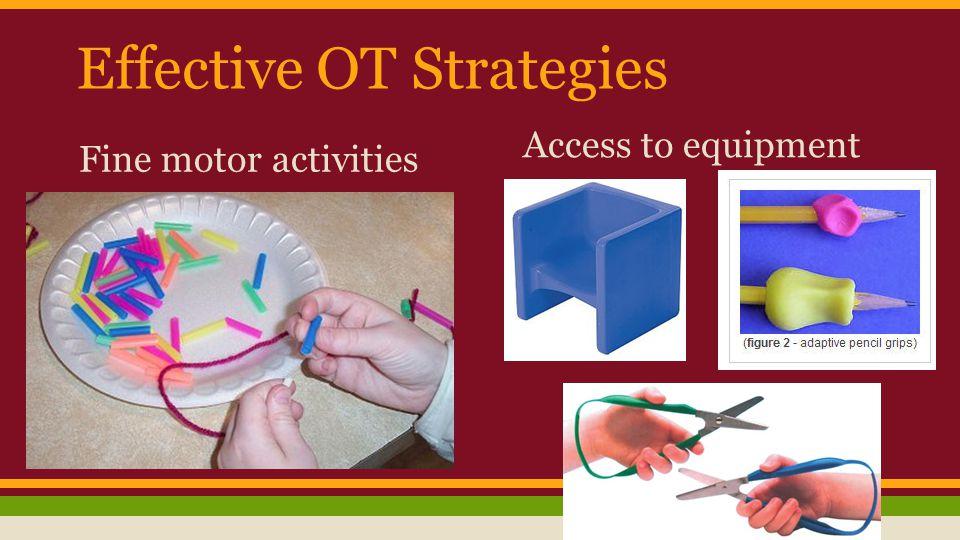 Effective OT Strategies Fine motor activities Access to equipment