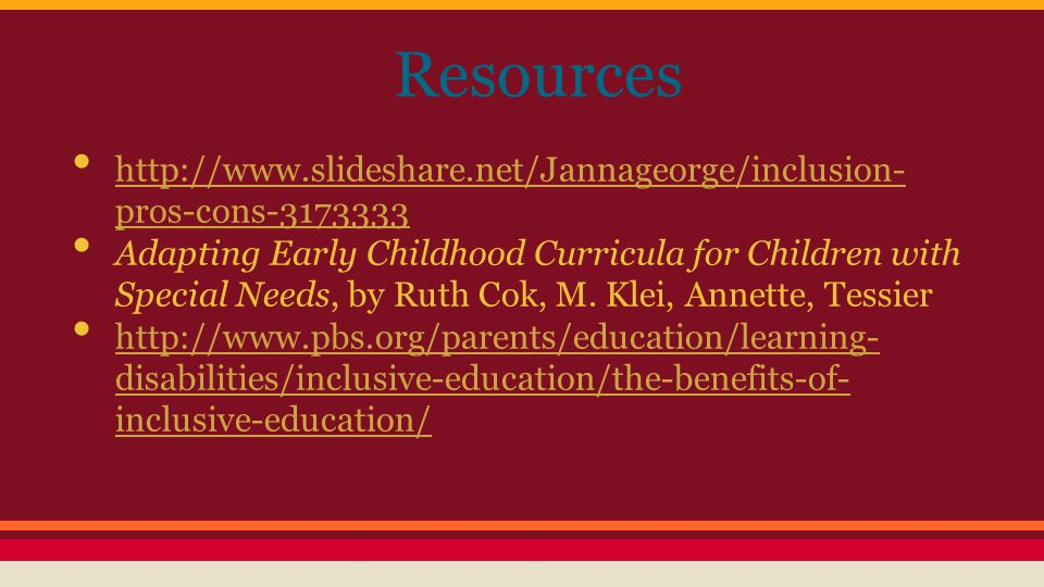 Resources http://www.slideshare.net/Jannageorge/inclusion- pros-cons-3173333 http://www.slideshare.net/Jannageorge/inclusion- pros-cons-3173333 Adapting Early Childhood Curricula for Children with Special Needs, by Ruth Cok, M.