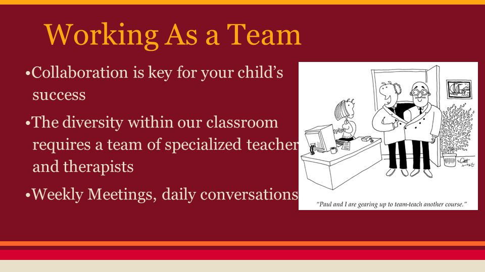 Working As a Team Collaboration is key for your child's success The diversity within our classroom requires a team of specialized teachers and therapists Weekly Meetings, daily conversations