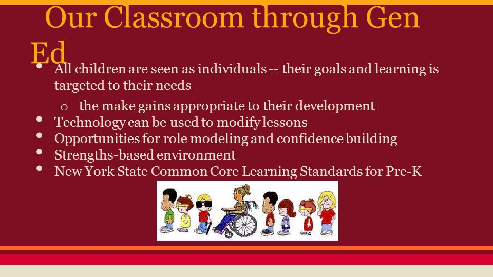 Our Classroom through Gen Ed All children are seen as individuals -- their goals and learning is targeted to their needs o the make gains appropriate to their development Technology can be used to modify lessons Opportunities for role modeling and confidence building Strengths-based environment New York State Common Core Learning Standards for Pre-K