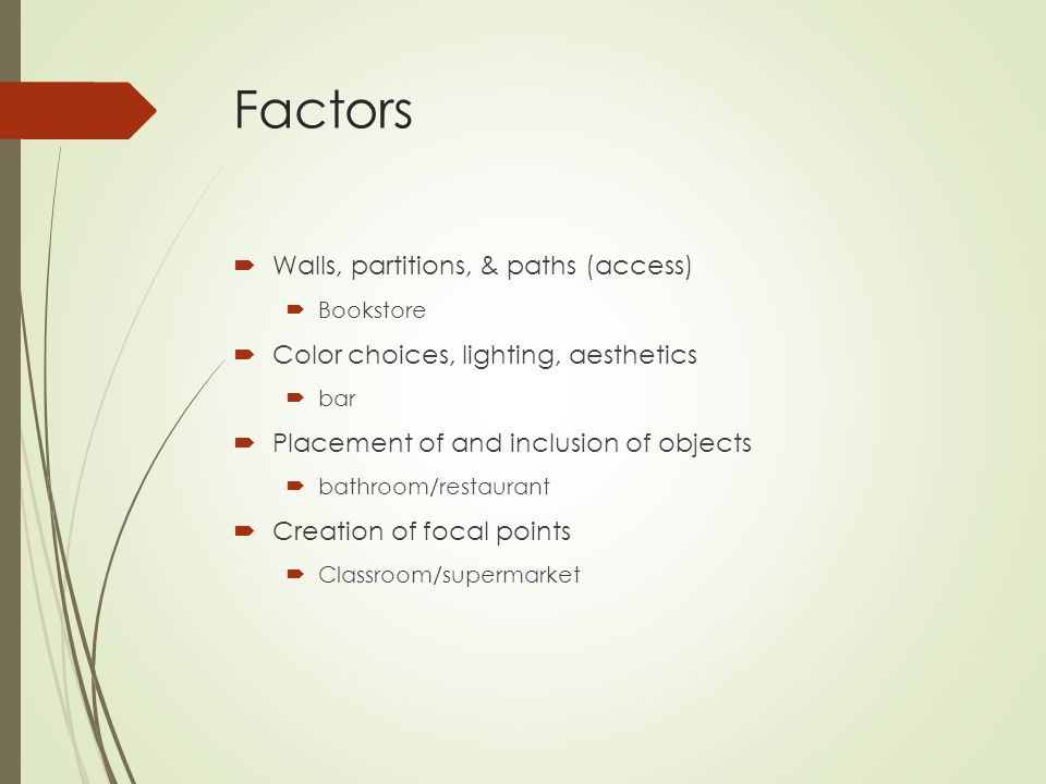 Factors  Walls, partitions, & paths (access)  Bookstore  Color choices, lighting, aesthetics  bar  Placement of and inclusion of objects  bathroom/restaurant  Creation of focal points  Classroom/supermarket