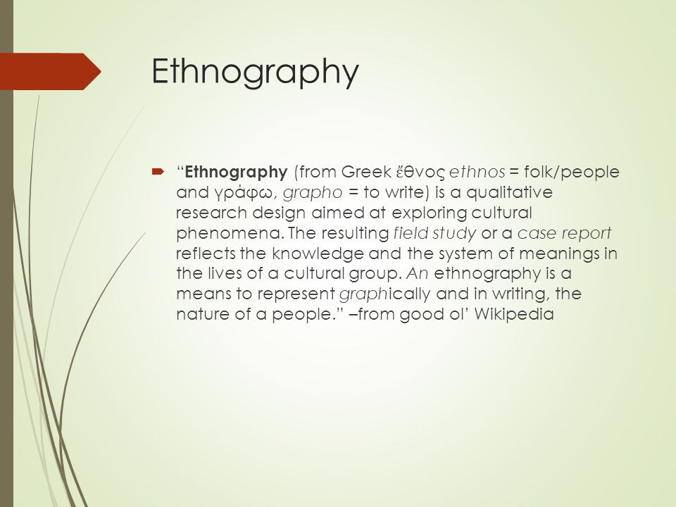 Ethnography  Ethnography (from Greek ἔ θνος ethnos = folk/people and γράφω, grapho = to write) is a qualitative research design aimed at exploring cultural phenomena.