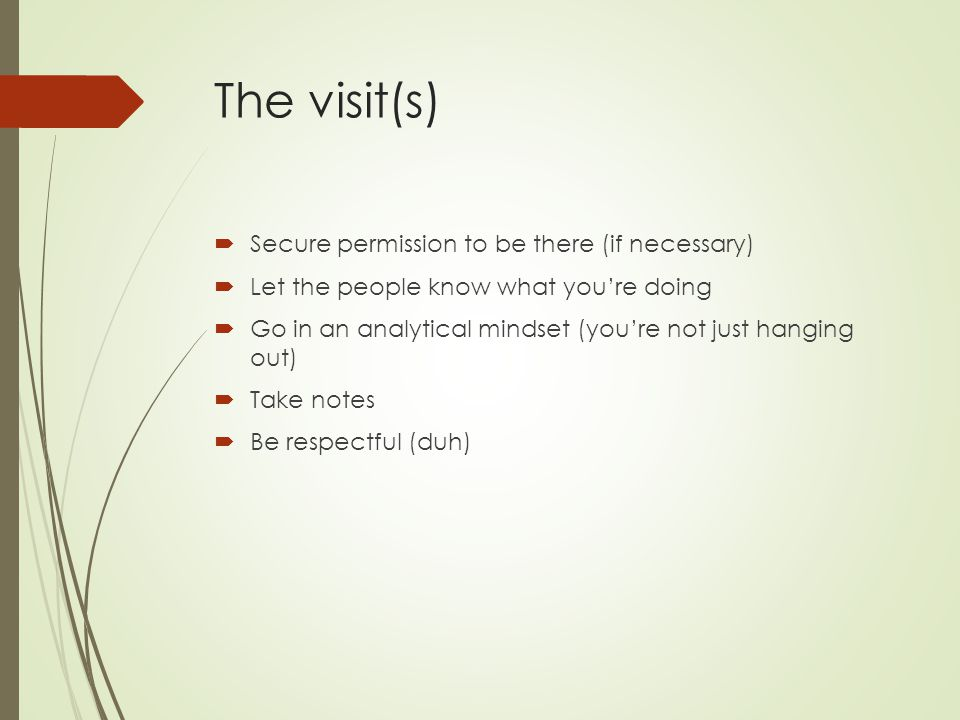 The visit(s)  Secure permission to be there (if necessary)  Let the people know what you're doing  Go in an analytical mindset (you're not just hanging out)  Take notes  Be respectful (duh)