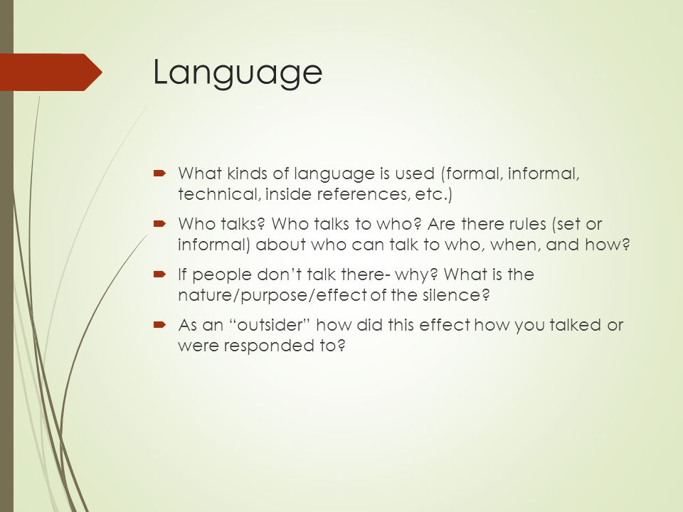 Language  What kinds of language is used (formal, informal, technical, inside references, etc.)  Who talks.